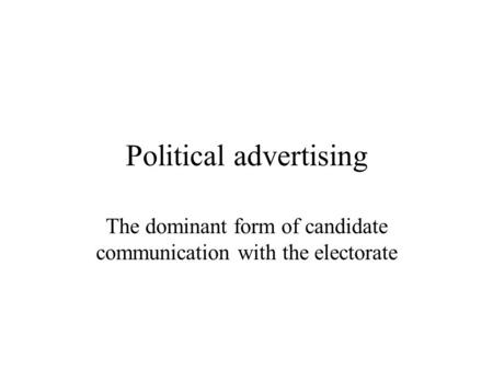 Political advertising The dominant form of candidate communication with the electorate.