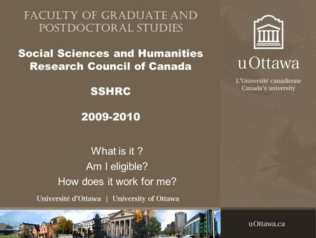 Faculty of Graduate and Postdoctoral Studies Social Sciences and Humanities Research Council of Canada SSHRC 2009-2010 What is it ? Am I eligible? How.