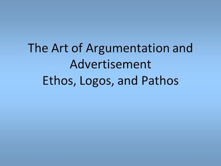 The Art of Argumentation and Advertisement Ethos, Logos, and Pathos.