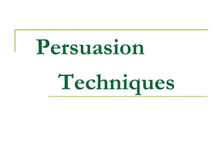 Persuasion Techniques. Why use persuasion? Simply stated, people use persuasion because they want people to do, say, or believe a particular thing.