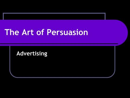 The Art of Persuasion Advertising. Advertising: Purpose All advertising is persuasive, but not all advertising has the same purpose. For example…