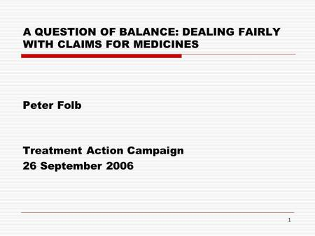 1 A QUESTION OF BALANCE: DEALING FAIRLY WITH CLAIMS FOR MEDICINES Peter Folb Treatment Action Campaign 26 September 2006.