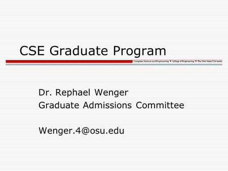 Computer Science and Engineering College of Engineering The Ohio State University CSE Graduate Program Dr. Rephael Wenger Graduate Admissions Committee.