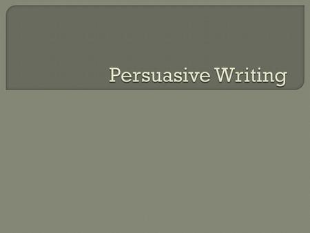  Persuasive writing is for arguing a case, or point of view, and is intended for anyone who may be interested in the subject but may hold a different.
