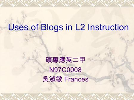 Uses of Blogs in L2 Instruction 碩專應英二甲 N97C0008 吳淑敏 Frances.
