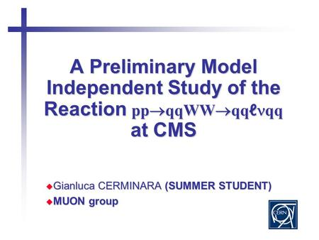 1 A Preliminary Model Independent Study of the Reaction pp  qqWW  qq ℓ qq at CMS  Gianluca CERMINARA (SUMMER STUDENT)  MUON group.