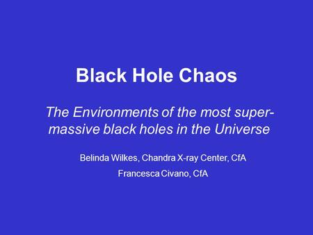 Black Hole Chaos The Environments of the most super- massive black holes in the Universe Belinda Wilkes, Chandra X-ray Center, CfA Francesca Civano, CfA.