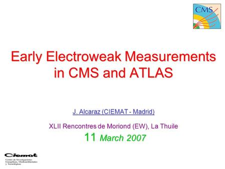 Early Electroweak Measurements in CMS and ATLAS J. Alcaraz (CIEMAT - Madrid) XLII Rencontres de Moriond (EW), La Thuile 11 March 2007.