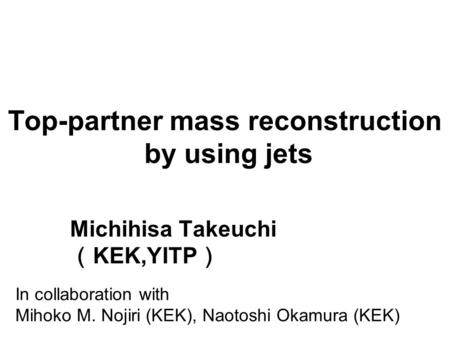Top-partner mass reconstruction by using jets Michihisa Takeuchi ( KEK,YITP ) In collaboration with Mihoko M. Nojiri (KEK), Naotoshi Okamura (KEK)