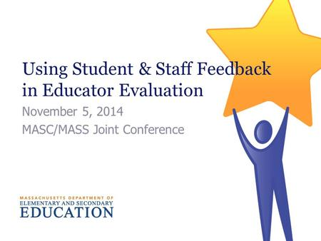 Using Student & Staff Feedback in Educator Evaluation November 5, 2014 MASC/MASS Joint Conference.