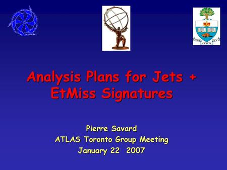 Analysis Plans for Jets + EtMiss Signatures Pierre Savard ATLAS Toronto Group Meeting January 22 2007.