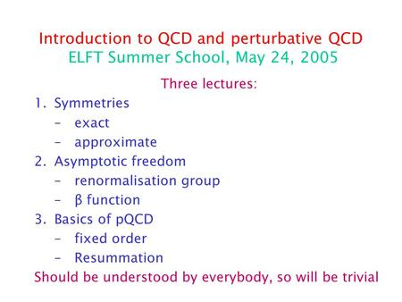 Introduction to QCD and perturbative QCD ELFT Summer School, May 24, 2005 Three lectures: 1.Symmetries –exact –approximate 2.Asymptotic freedom –renormalisation.