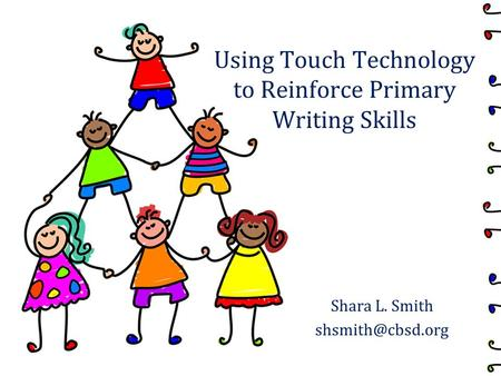 Using Touch Technology to Reinforce Primary Writing Skills Shara L. Smith