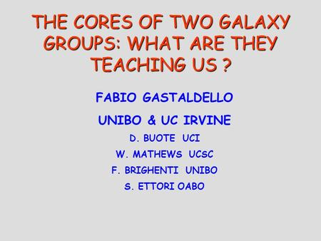 THE CORES OF TWO GALAXY GROUPS: WHAT ARE THEY TEACHING US ? FABIO GASTALDELLO UNIBO & UC IRVINE D. BUOTE UCI W. MATHEWS UCSC F. BRIGHENTI UNIBO S. ETTORI.