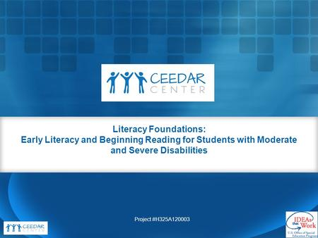 Literacy Foundations: Early Literacy and Beginning Reading for Students with Moderate and Severe Disabilities Project #H325A120003.
