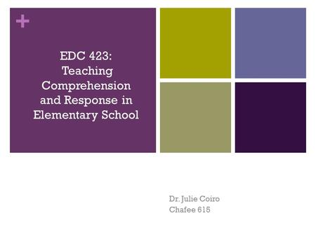 + Dr. Julie Coiro Chafee 615 EDC 423: Teaching Comprehension and Response in Elementary School.