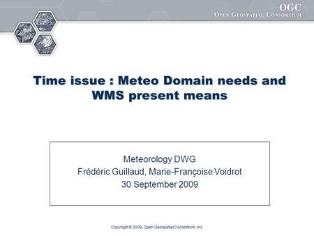 Copyright © 2009, Open Geospatial Consortium, Inc. Time issue : Meteo Domain needs and WMS present means Meteorology DWG Frédéric Guillaud, Marie-Françoise.