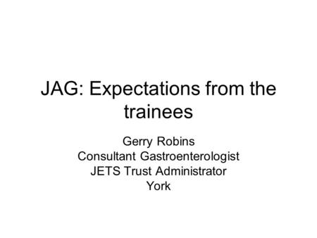 JAG: Expectations from the trainees Gerry Robins Consultant Gastroenterologist JETS Trust Administrator York.