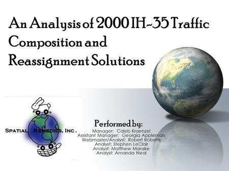 An Analysis of 2000 IH-35 Traffic Composition and Reassignment Solutions Performed by: Manager: Caleb Kraenzel Assistant Manager: Georgia Appleman Webmaster/Analyst: