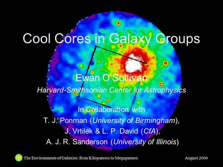 The Environments of Galaxies: from Kiloparsecs to Megaparsecs August 2004 Cool Cores in Galaxy Groups Ewan O'Sullivan Harvard-Smithsonian Center for Astrophysics.