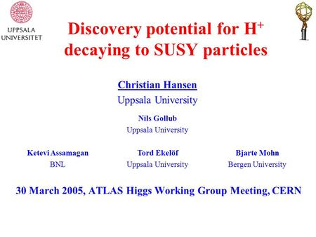 Discovery potential for H + decaying to SUSY particles 30 March 2005, ATLAS Higgs Working Group Meeting, CERN Christian Hansen Uppsala University Nils.