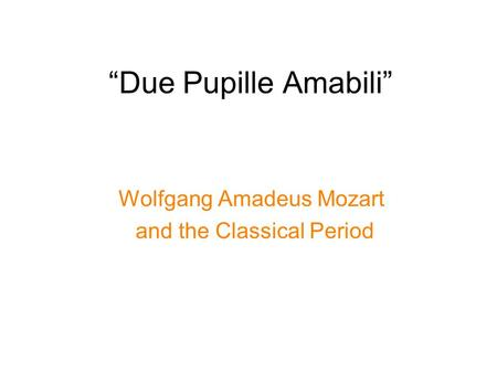 """Due Pupille Amabili"" Wolfgang Amadeus Mozart and the Classical Period."