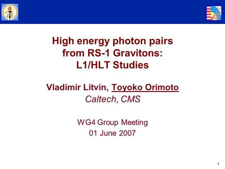 1 High energy photon pairs from RS-1 Gravitons: L1/HLT Studies Vladimir Litvin, Toyoko Orimoto Caltech, CMS WG4 Group Meeting 01 June 2007.