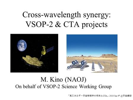 Cross-wavelength synergy: VSOP-2 & CTA projects M. Kino (NAOJ) On behalf of VSOP-2 Science Working Group 「高エネルギー宇宙物理学の将来と CTA 」 2010 Jan 9 宇宙線研.