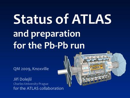 Status of ATLAS and preparation for the Pb-Pb run QM 2009, Knoxville Jiří Dolejší Charles University Prague for the ATLAS collaboration.
