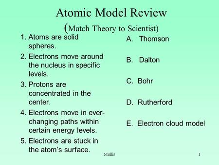 Mullis1 Atomic Model Review ( Match Theory to Scientist) 1. Atoms are solid spheres. 2. Electrons move around the nucleus in specific levels. 3. Protons.