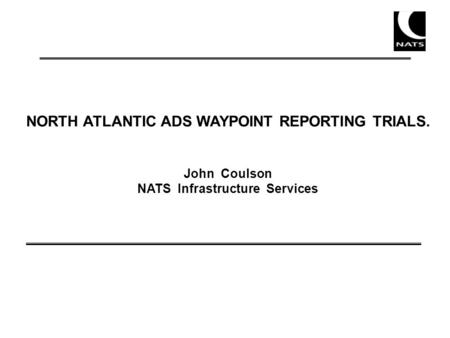 NORTH ATLANTIC ADS WAYPOINT REPORTING TRIALS. John Coulson NATS Infrastructure Services.