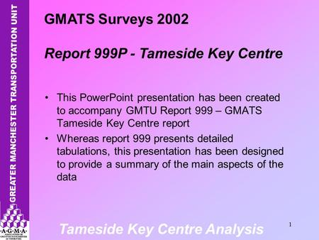 Tameside Key Centre Analysis 1 This PowerPoint presentation has been created to accompany GMTU Report 999 – GMATS Tameside Key Centre report Whereas report.