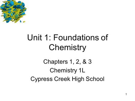 1 Unit 1: Foundations of Chemistry Chapters 1, 2, & 3 Chemistry 1L Cypress Creek High School.