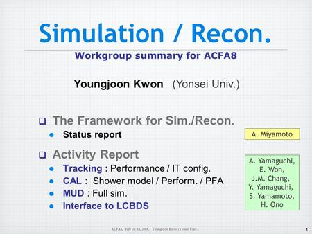 1 ACFA8, July 11 - 14, 2005, Youngjoon Kwon (Yonsei Univ.) Simulation / Recon. Workgroup summary for ACFA8  The Framework for Sim./Recon. Status report.