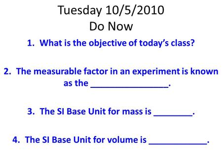 Tuesday 10/5/2010 Do Now 1.What is the objective of today's class? 2.The measurable factor in an experiment is known as the ________________. 3.The SI.