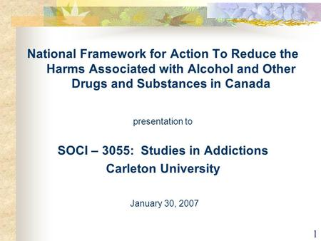 1 National Framework for Action To Reduce the Harms Associated with Alcohol and Other Drugs and Substances in Canada presentation to SOCI – 3055: Studies.