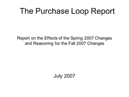 Report on the Effects of the Spring 2007 Changes and Reasoning for the Fall 2007 Changes July 2007 The Purchase Loop Report.