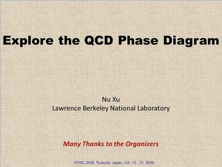Nu Xu1/30 Explore the QCD Phase Diagram Nu Xu Lawrence Berkeley National Laboratory Many Thanks to the Organizers ATHIC 2008, Tsukuba, Japan, Oct. 13 -