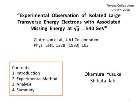"""Experimental Observation of Isolated Large Transverse Energy Electrons with Associated Missing Energy at = 540 GeV"" Okamura Yusuke Shibata lab. G. Arnison."