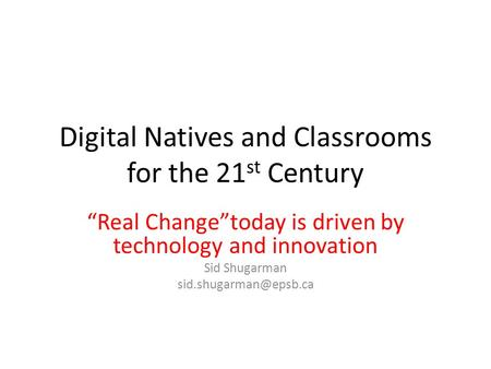 "Digital Natives and Classrooms for the 21 st Century ""Real Change""today is driven by technology and innovation Sid Shugarman"