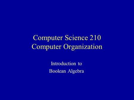 Computer Science 210 Computer Organization Introduction to Boolean Algebra.