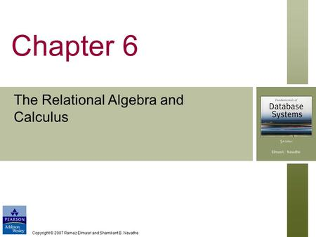 Copyright © 2007 Ramez Elmasri and Shamkant B. Navathe Chapter 6 The Relational Algebra and Calculus.