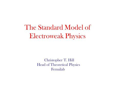 The Standard Model of Electroweak Physics Christopher T. Hill Head of Theoretical Physics Fermilab.