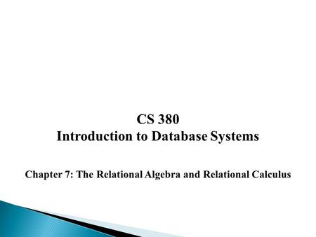 CS 380 Introduction to Database Systems Chapter 7: The Relational Algebra and Relational Calculus.
