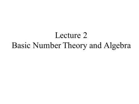 Lecture 2 Basic Number Theory and Algebra. In modern cryptographic systems,the messages are represented by numerical values prior to being encrypted and.