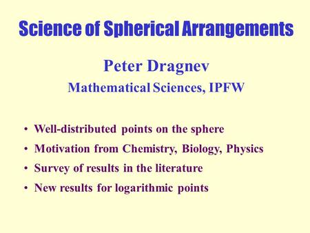 Science of Spherical Arrangements Peter Dragnev Mathematical Sciences, IPFW Well-distributed points on the sphere Motivation from Chemistry, Biology,