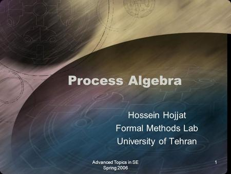 Advanced Topics in SE Spring 2006 1 Process Algebra Hossein Hojjat Formal Methods Lab University of Tehran.