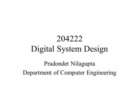204222 Digital System Design Pradondet Nilagupta Department of Computer Engineering.