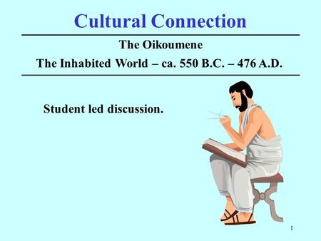 1 Cultural Connection The Oikoumene The Inhabited World – ca. 550 B.C. – 476 A.D. Student led discussion.