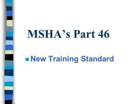 MSHA's Part 46 n New Training Standard. Statutory Requirements n You must have an written health and safety training program n Each approved training.